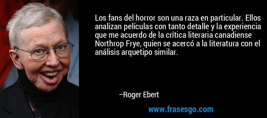 Los fans del horror son una raza en particular. Ellos analizan películas con tanto detalle y la experiencia que me acuerdo de la crítica literaria canadiense Northrop Frye, quien se acercó a la literatura con el análisis arquetipo similar. – Roger Ebert