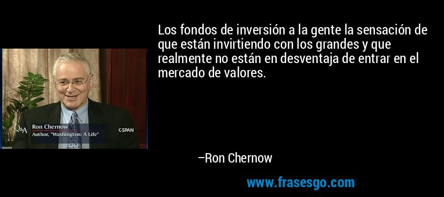 Los fondos de inversión a la gente la sensación de que están invirtiendo con los grandes y que realmente no están en desventaja de entrar en el mercado de valores. – Ron Chernow