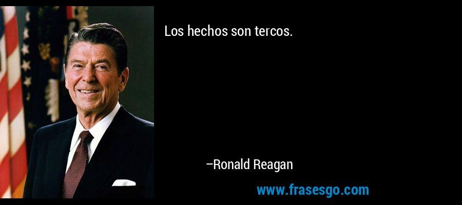 Los hechos son tercos. – Ronald Reagan