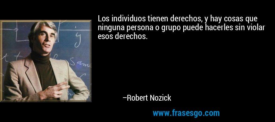 Los individuos tienen derechos, y hay cosas que ninguna persona o grupo puede hacerles sin violar esos derechos. – Robert Nozick