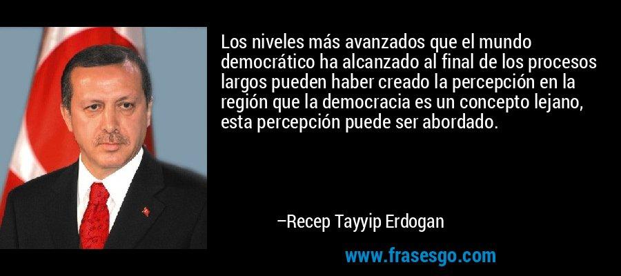Los niveles más avanzados que el mundo democrático ha alcanzado al final de los procesos largos pueden haber creado la percepción en la región que la democracia es un concepto lejano, esta percepción puede ser abordado. – Recep Tayyip Erdogan