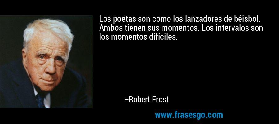 Los poetas son como los lanzadores de béisbol. Ambos tienen sus momentos. Los intervalos son los momentos difíciles. – Robert Frost