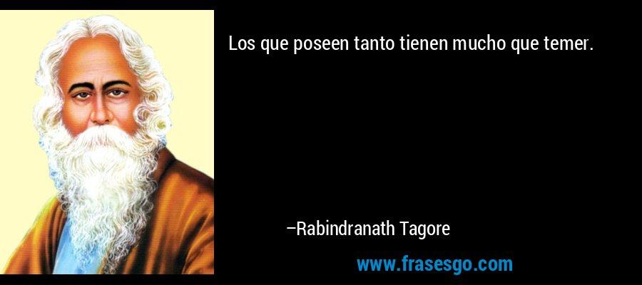 Los que poseen tanto tienen mucho que temer. – Rabindranath Tagore