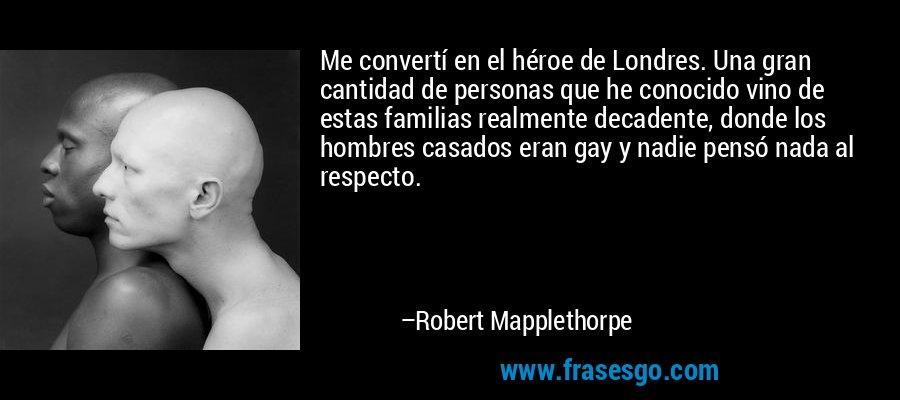 Me convertí en el héroe de Londres. Una gran cantidad de personas que he conocido vino de estas familias realmente decadente, donde los hombres casados eran gay y nadie pensó nada al respecto. – Robert Mapplethorpe