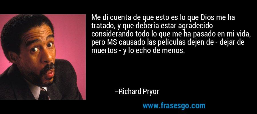 Me di cuenta de que esto es lo que Dios me ha tratado, y que debería estar agradecido considerando todo lo que me ha pasado en mi vida, pero MS causado las películas dejen de - dejar de muertos - y lo echo de menos. – Richard Pryor