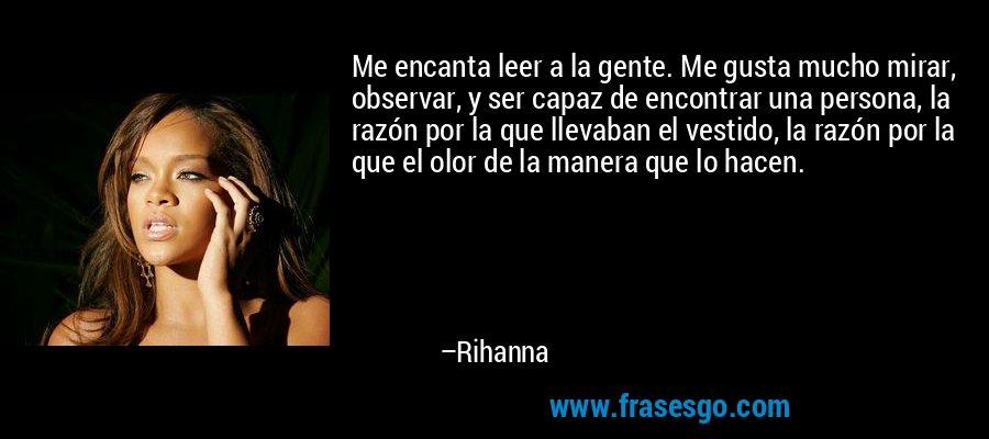 Me encanta leer a la gente. Me gusta mucho mirar, observar, y ser capaz de encontrar una persona, la razón por la que llevaban el vestido, la razón por la que el olor de la manera que lo hacen. – Rihanna