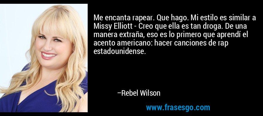 Me encanta rapear. Que hago. Mi estilo es similar a Missy Elliott - Creo que ella es tan droga. De una manera extraña, eso es lo primero que aprendí el acento americano: hacer canciones de rap estadounidense. – Rebel Wilson