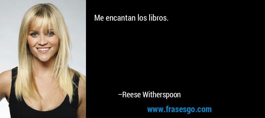 Me encantan los libros. – Reese Witherspoon