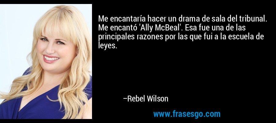 Me encantaría hacer un drama de sala del tribunal. Me encantó 'Ally McBeal'. Esa fue una de las principales razones por las que fui a la escuela de leyes. – Rebel Wilson