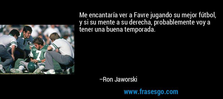 Me encantaría ver a Favre jugando su mejor fútbol, y si su mente a su derecha, probablemente voy a tener una buena temporada. – Ron Jaworski