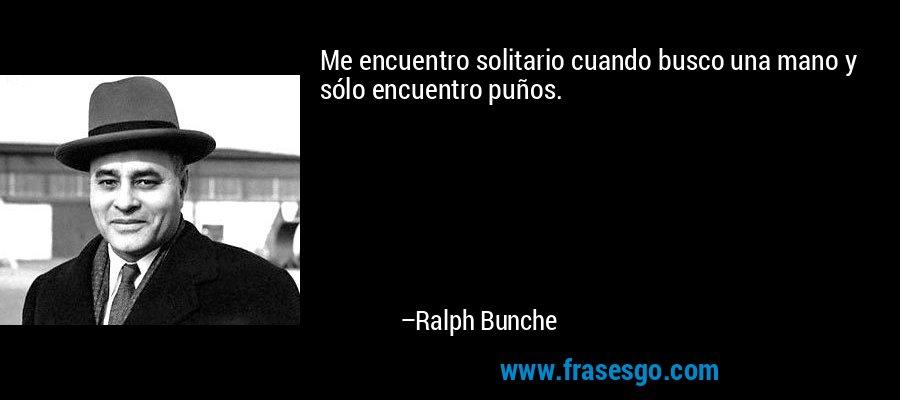 Me encuentro solitario cuando busco una mano y sólo encuentro puños. – Ralph Bunche