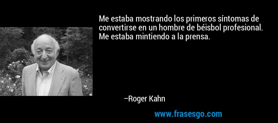 Me estaba mostrando los primeros síntomas de convertirse en un hombre de béisbol profesional. Me estaba mintiendo a la prensa. – Roger Kahn