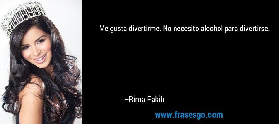 Me gusta divertirme. No necesito alcohol para divertirse. – Rima Fakih