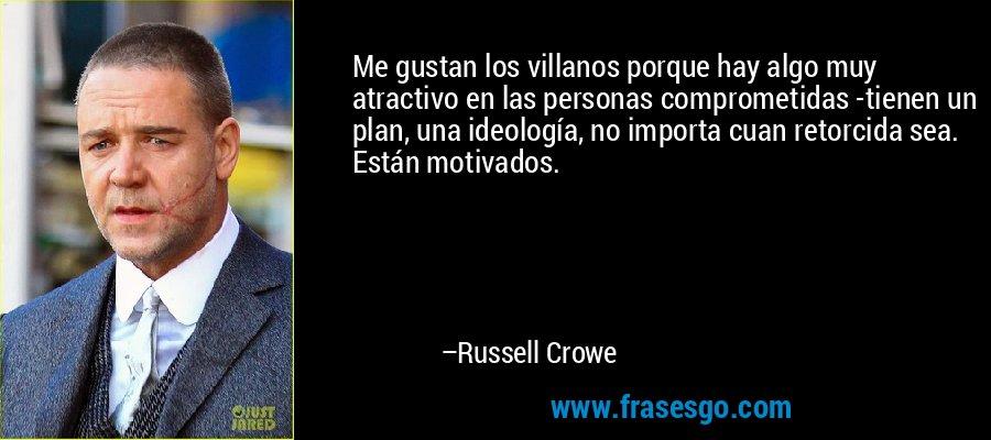 Me gustan los villanos porque hay algo muy atractivo en las personas comprometidas -tienen un plan, una ideología, no importa cuan retorcida sea. Están motivados. – Russell Crowe
