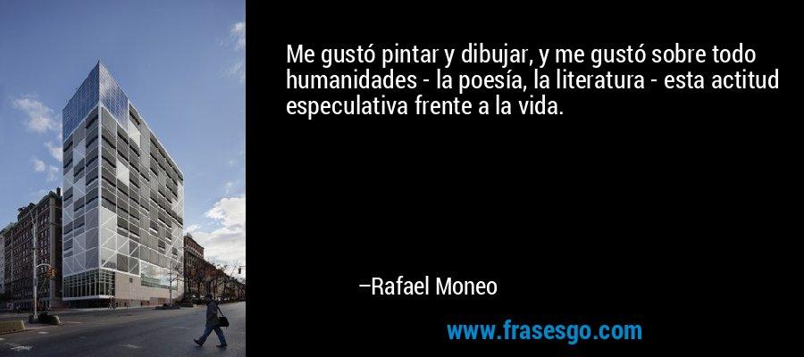 Me gustó pintar y dibujar, y me gustó sobre todo humanidades - la poesía, la literatura - esta actitud especulativa frente a la vida. – Rafael Moneo