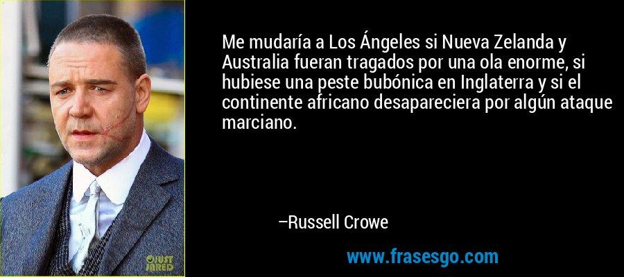 Me mudaría a Los Ángeles si Nueva Zelanda y Australia fueran tragados por una ola enorme, si hubiese una peste bubónica en Inglaterra y si el continente africano desapareciera por algún ataque marciano. – Russell Crowe