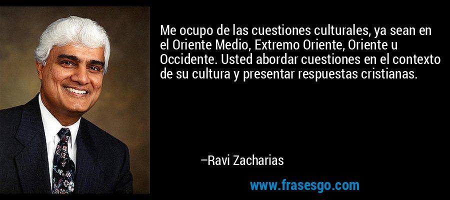 Me ocupo de las cuestiones culturales, ya sean en el Oriente Medio, Extremo Oriente, Oriente u Occidente. Usted abordar cuestiones en el contexto de su cultura y presentar respuestas cristianas. – Ravi Zacharias