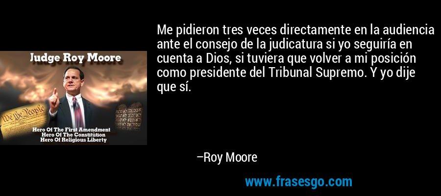 Me pidieron tres veces directamente en la audiencia ante el consejo de la judicatura si yo seguiría en cuenta a Dios, si tuviera que volver a mi posición como presidente del Tribunal Supremo. Y yo dije que sí. – Roy Moore