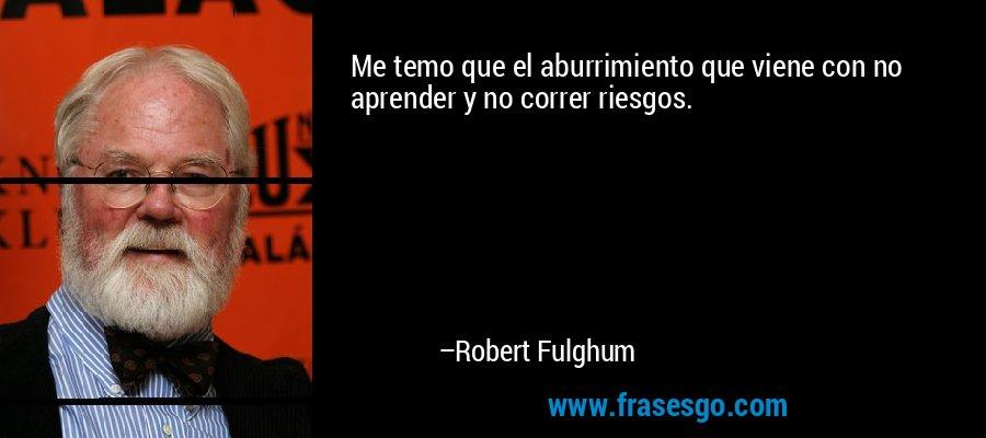 Me temo que el aburrimiento que viene con no aprender y no correr riesgos. – Robert Fulghum