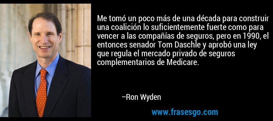 Me tomó un poco más de una década para construir una coalición lo suficientemente fuerte como para vencer a las compañías de seguros, pero en 1990, el entonces senador Tom Daschle y aprobó una ley que regula el mercado privado de seguros complementarios de Medicare. – Ron Wyden