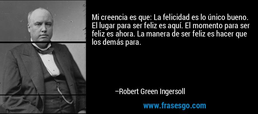Mi creencia es que: La felicidad es lo único bueno. El lugar para ser feliz es aquí. El momento para ser feliz es ahora. La manera de ser feliz es hacer que los demás para. – Robert Green Ingersoll