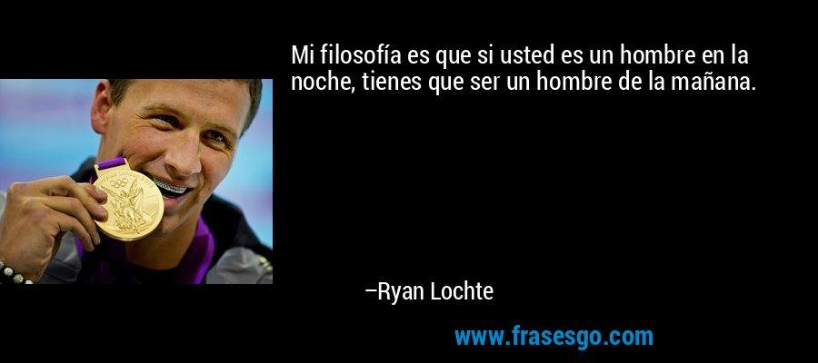 Mi filosofía es que si usted es un hombre en la noche, tienes que ser un hombre de la mañana. – Ryan Lochte