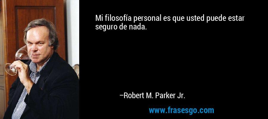 Mi filosofía personal es que usted puede estar seguro de nada. – Robert M. Parker Jr.