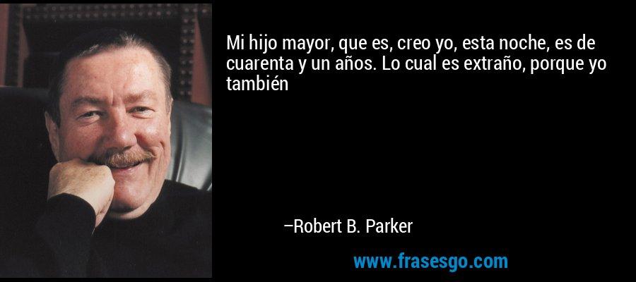 Mi hijo mayor, que es, creo yo, esta noche, es de cuarenta y un años. Lo cual es extraño, porque yo también – Robert B. Parker