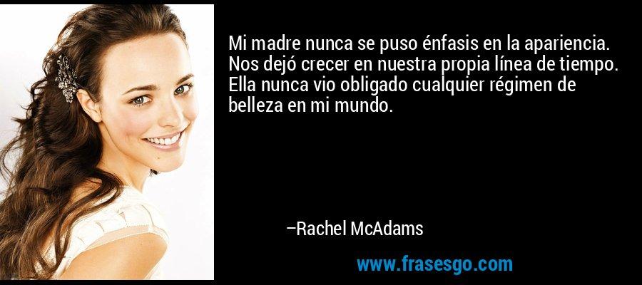 Mi madre nunca se puso énfasis en la apariencia. Nos dejó crecer en nuestra propia línea de tiempo. Ella nunca vio obligado cualquier régimen de belleza en mi mundo. – Rachel McAdams