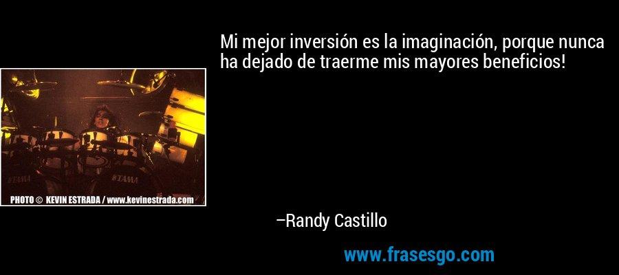 Mi mejor inversión es la imaginación, porque nunca ha dejado de traerme mis mayores beneficios! – Randy Castillo