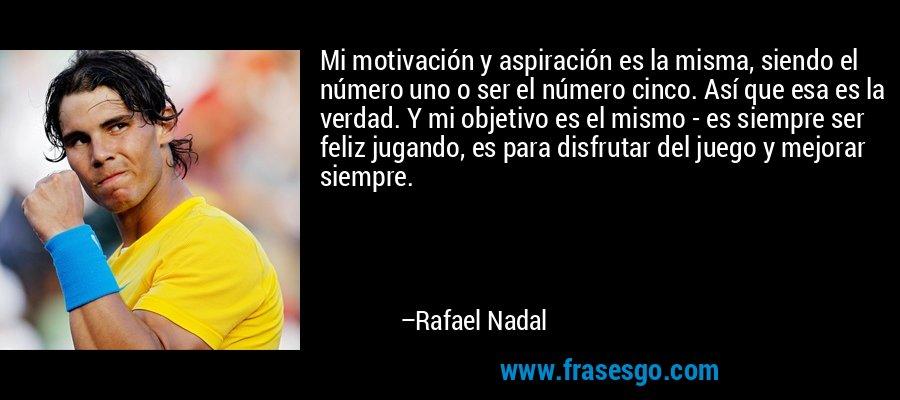 Mi motivación y aspiración es la misma, siendo el número uno o ser el número cinco. Así que esa es la verdad. Y mi objetivo es el mismo - es siempre ser feliz jugando, es para disfrutar del juego y mejorar siempre. – Rafael Nadal