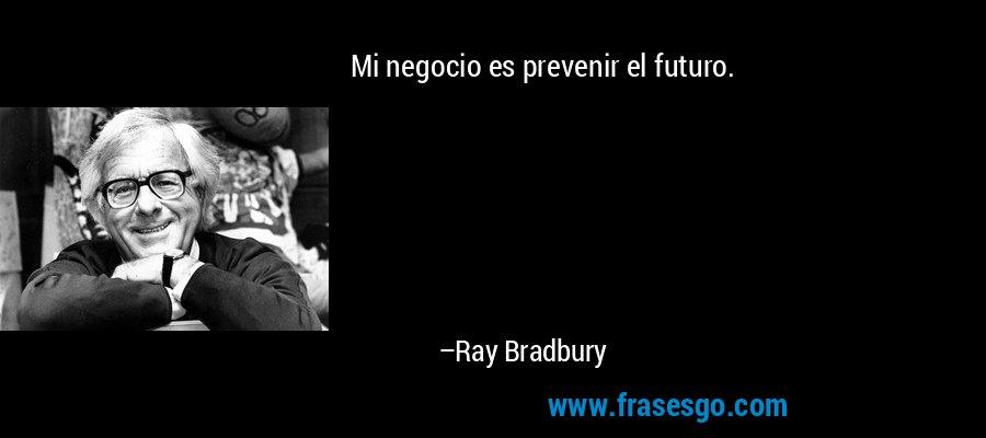 Mi negocio es prevenir el futuro. – Ray Bradbury