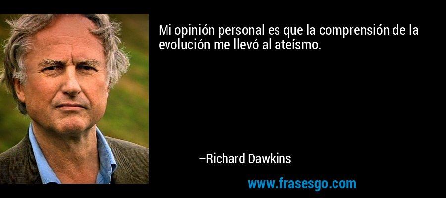 Mi opinión personal es que la comprensión de la evolución me llevó al ateísmo. – Richard Dawkins