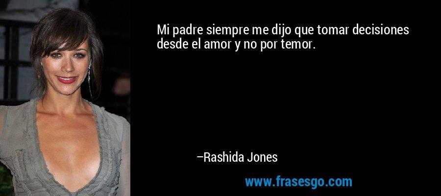 Mi padre siempre me dijo que tomar decisiones desde el amor y no por temor. – Rashida Jones