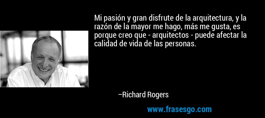 Mi pasión y gran disfrute de la arquitectura, y la razón de la mayor me hago, más me gusta, es porque creo que - arquitectos - puede afectar la calidad de vida de las personas. – Richard Rogers