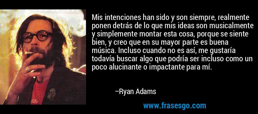 Mis intenciones han sido y son siempre, realmente ponen detrás de lo que mis ideas son musicalmente y simplemente montar esta cosa, porque se siente bien, y creo que en su mayor parte es buena música. Incluso cuando no es así, me gustaría todavía buscar algo que podría ser incluso como un poco alucinante o impactante para mí. – Ryan Adams