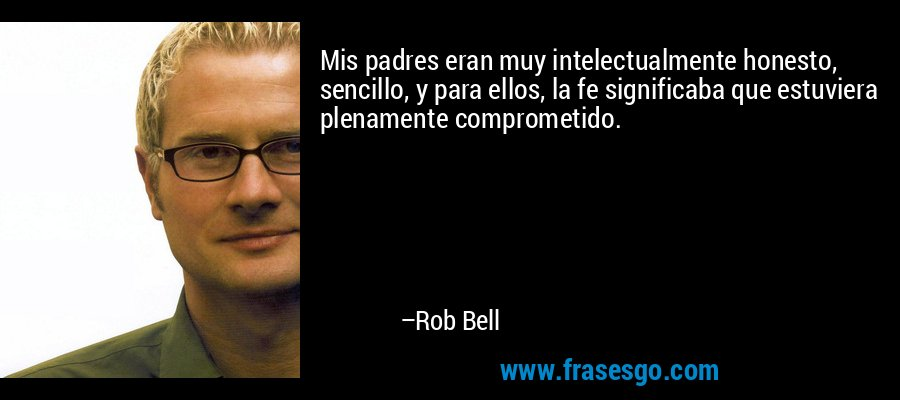 Mis padres eran muy intelectualmente honesto, sencillo, y para ellos, la fe significaba que estuviera plenamente comprometido. – Rob Bell
