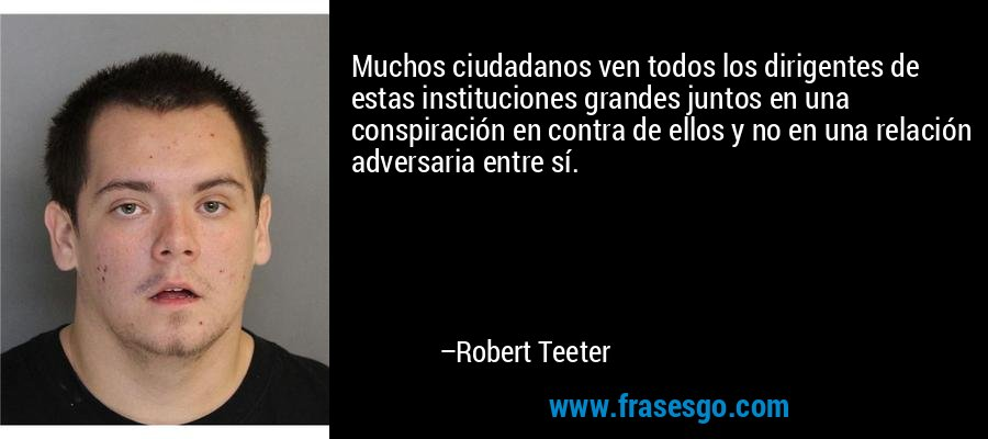 Muchos ciudadanos ven todos los dirigentes de estas instituciones grandes juntos en una conspiración en contra de ellos y no en una relación adversaria entre sí. – Robert Teeter