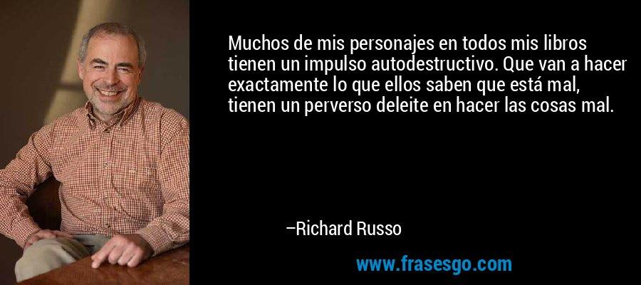 Muchos de mis personajes en todos mis libros tienen un impulso autodestructivo. Que van a hacer exactamente lo que ellos saben que está mal, tienen un perverso deleite en hacer las cosas mal. – Richard Russo