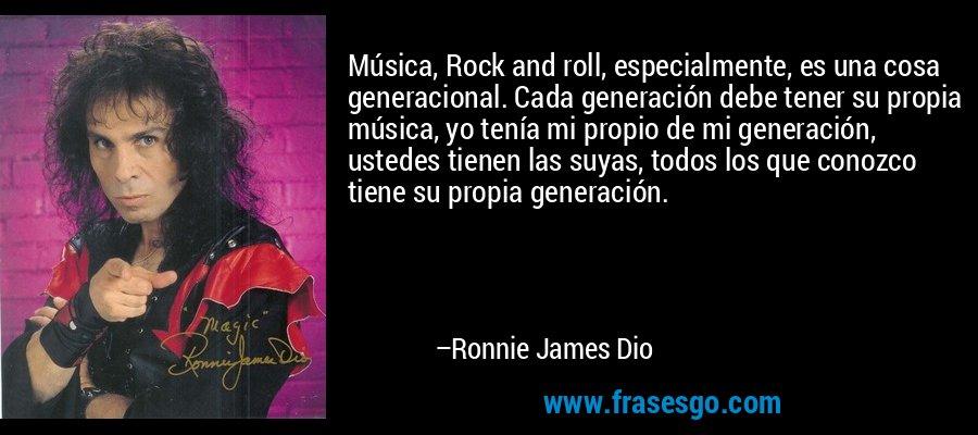 Música, Rock and roll, especialmente, es una cosa generacional. Cada generación debe tener su propia música, yo tenía mi propio de mi generación, ustedes tienen las suyas, todos los que conozco tiene su propia generación. – Ronnie James Dio