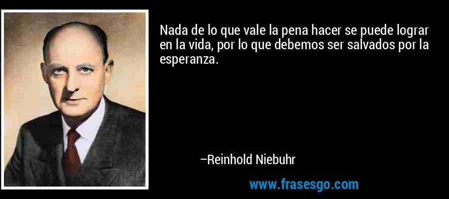 Nada de lo que vale la pena hacer se puede lograr en la vida, por lo que debemos ser salvados por la esperanza. – Reinhold Niebuhr