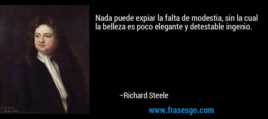 Nada puede expiar la falta de modestia, sin la cual la belleza es poco elegante y detestable ingenio. – Richard Steele