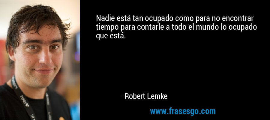 Nadie está tan ocupado como para no encontrar tiempo para contarle a todo el mundo lo ocupado que está. – Robert Lemke