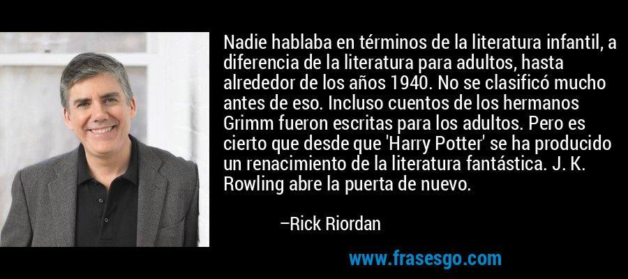 Nadie hablaba en términos de la literatura infantil, a diferencia de la literatura para adultos, hasta alrededor de los años 1940. No se clasificó mucho antes de eso. Incluso cuentos de los hermanos Grimm fueron escritas para los adultos. Pero es cierto que desde que 'Harry Potter' se ha producido un renacimiento de la literatura fantástica. J. K. Rowling abre la puerta de nuevo. – Rick Riordan