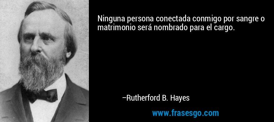 Ninguna persona conectada conmigo por sangre o matrimonio será nombrado para el cargo. – Rutherford B. Hayes