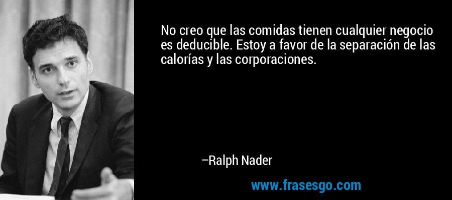 No creo que las comidas tienen cualquier negocio es deducible. Estoy a favor de la separación de las calorías y las corporaciones. – Ralph Nader