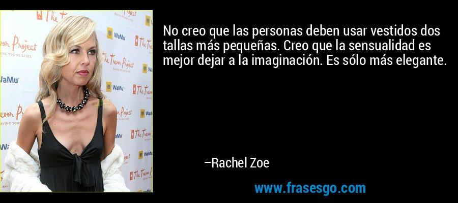 No creo que las personas deben usar vestidos dos tallas más pequeñas. Creo que la sensualidad es mejor dejar a la imaginación. Es sólo más elegante. – Rachel Zoe