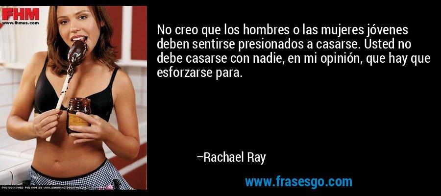 No creo que los hombres o las mujeres jóvenes deben sentirse presionados a casarse. Usted no debe casarse con nadie, en mi opinión, que hay que esforzarse para. – Rachael Ray