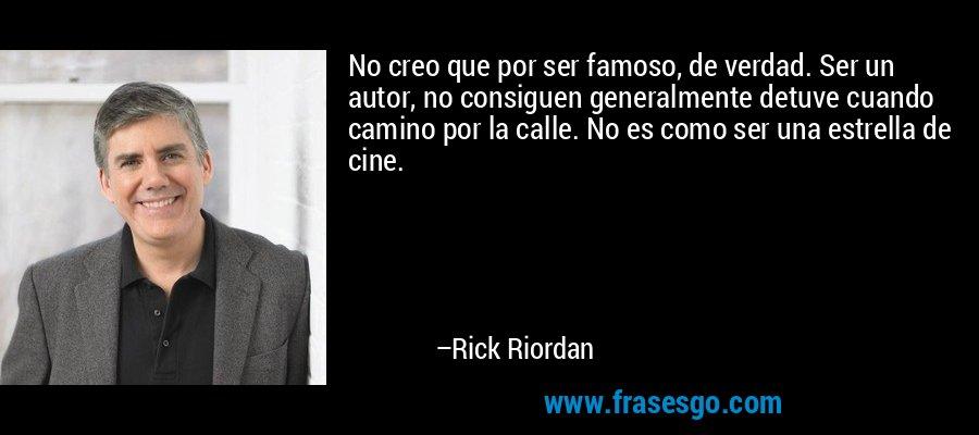 No creo que por ser famoso, de verdad. Ser un autor, no consiguen generalmente detuve cuando camino por la calle. No es como ser una estrella de cine. – Rick Riordan