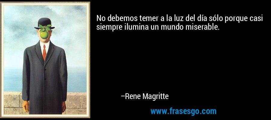 No debemos temer a la luz del día sólo porque casi siempre ilumina un mundo miserable. – Rene Magritte